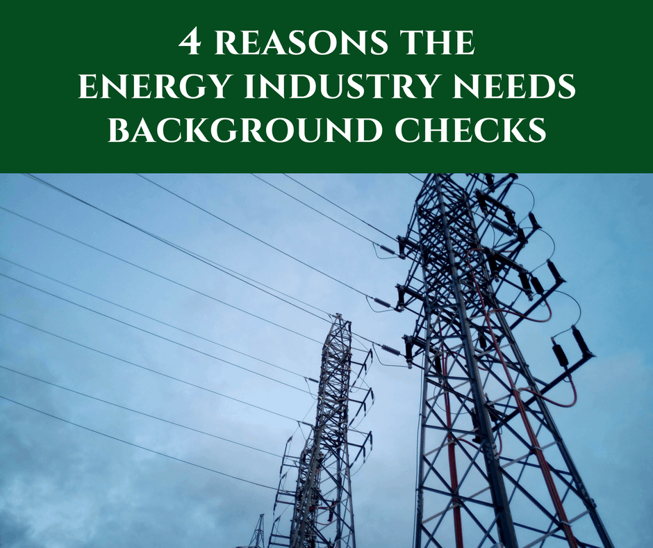 4 Reasons the Energy Industry Needs Background Checks