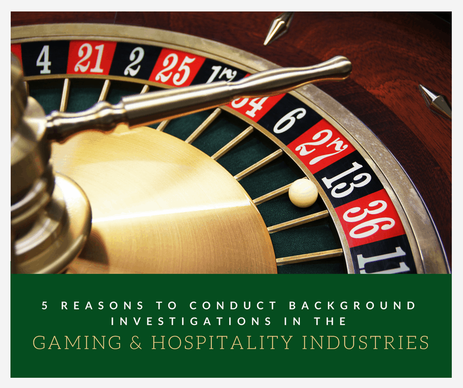 5 Reasons to Conduct Background Investigations in the Gaming or Hospitality Industries