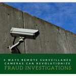 4 Ways Remote Surveillance Cameras Can Revolutionize Fraud Investigations