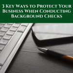 3-key-ways-to-protect-your-business-when-conducting-background-checks