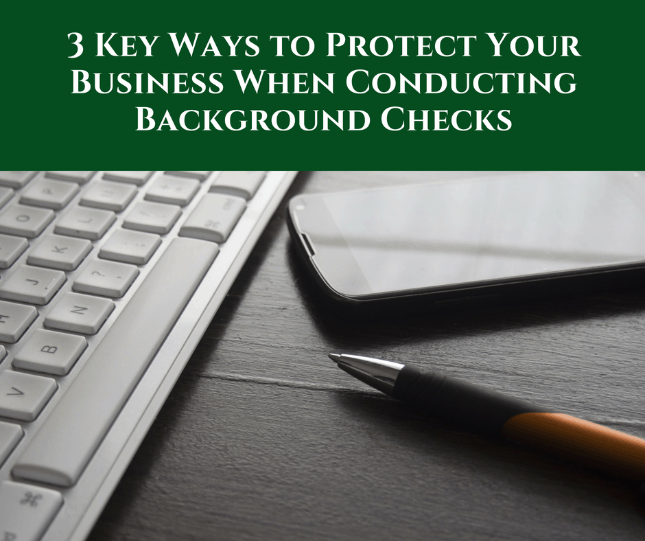 3 Key Ways to Protect Your Business When Conducting Background Checks